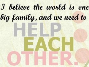 1446715413-Help-Each-Other-Quotes_-I-believe-the-world-is-one-big-family-and-we-need-to-help-each-other-450x338